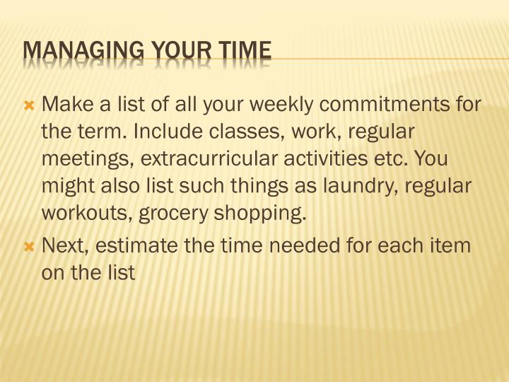 Make a list of all your weekly commitments for the term. Include classes, work, regular meetings, extracurricular activities etc. You might also list such things as laundry, regular workouts, grocery shopping.