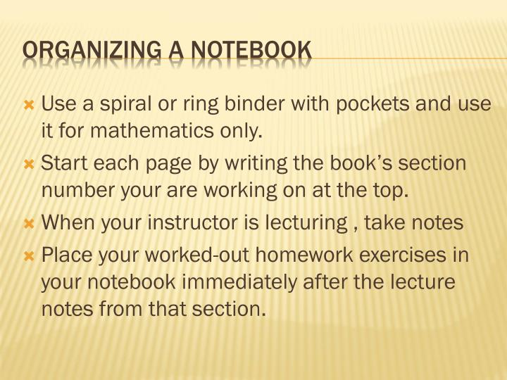 Use a spiral or ring binder with pockets and use it for mathematics only.