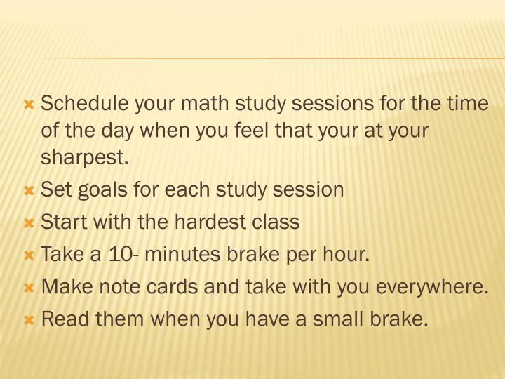 Schedule your math study sessions for the time of the day when you feel that your at your sharpest.