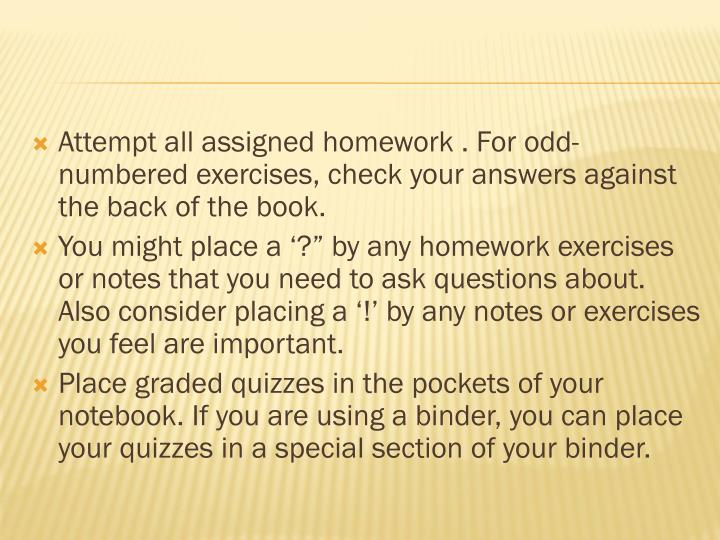 Attempt all assigned homework . For odd-numbered exercises, check your answers against the back of the book.