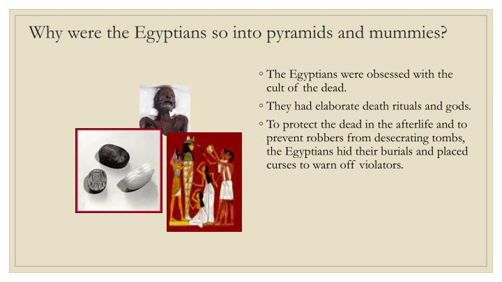 Why were the Egyptians so into pyramids and mummies?