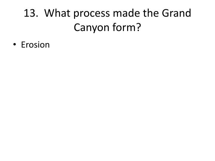 13.  What process made the Grand Canyon form?