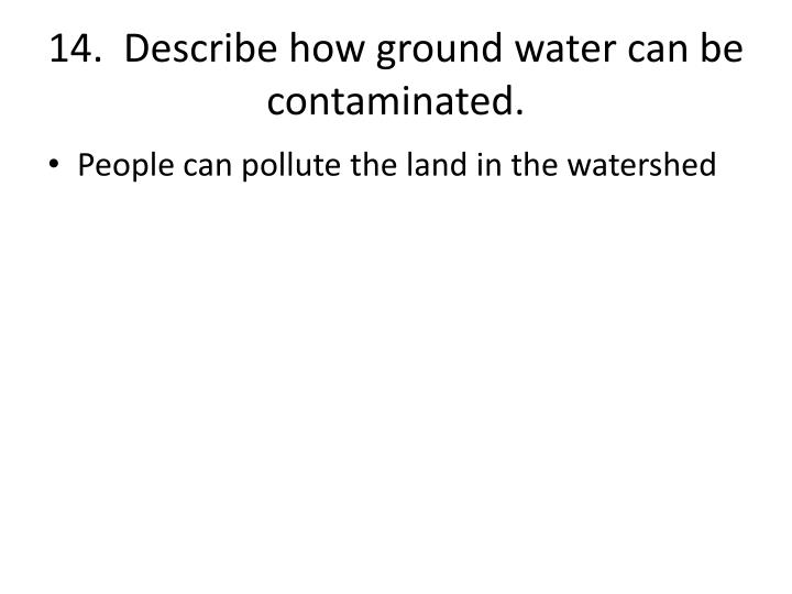 14.  Describe how ground water can be contaminated.