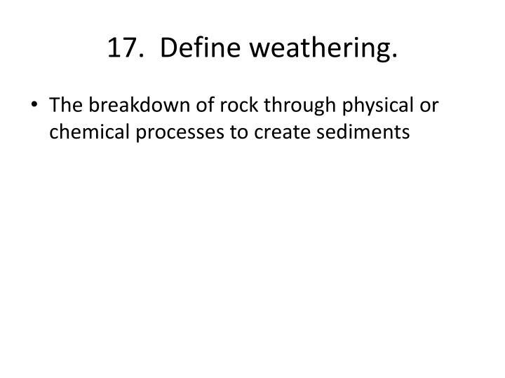 17.  Define weathering.