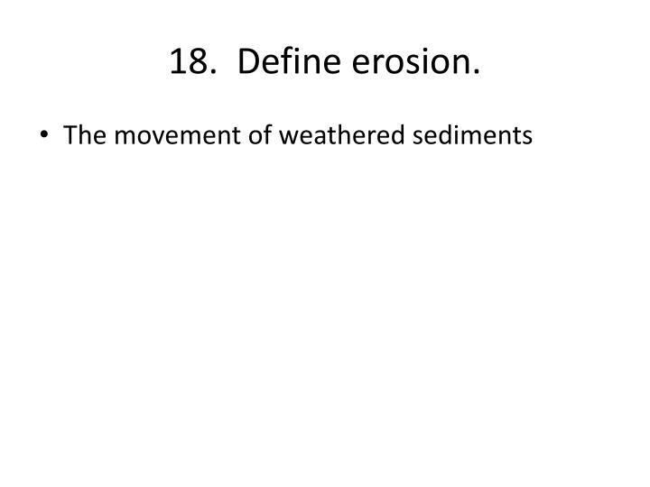 18.  Define erosion.
