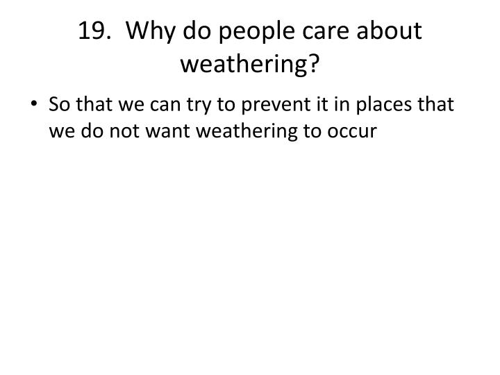 19.  Why do people care about weathering?