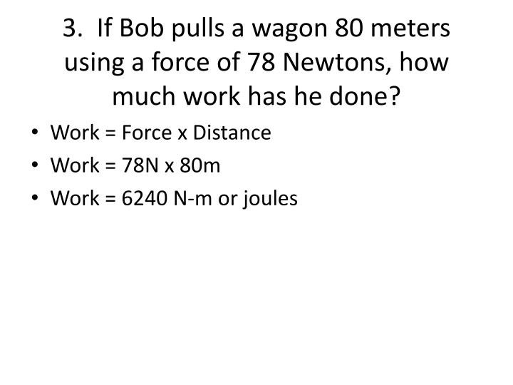 3.  If Bob pulls a wagon 80 meters using a force of 78