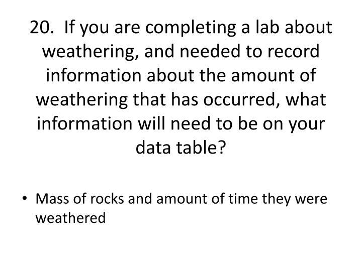 20.  If you are completing a lab about weathering, and needed to record information about the amount of weathering that has occurred, what information will need to be on your data table?