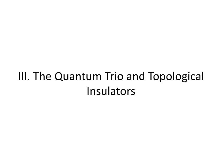 III. The Quantum Trio and Topological Insulators