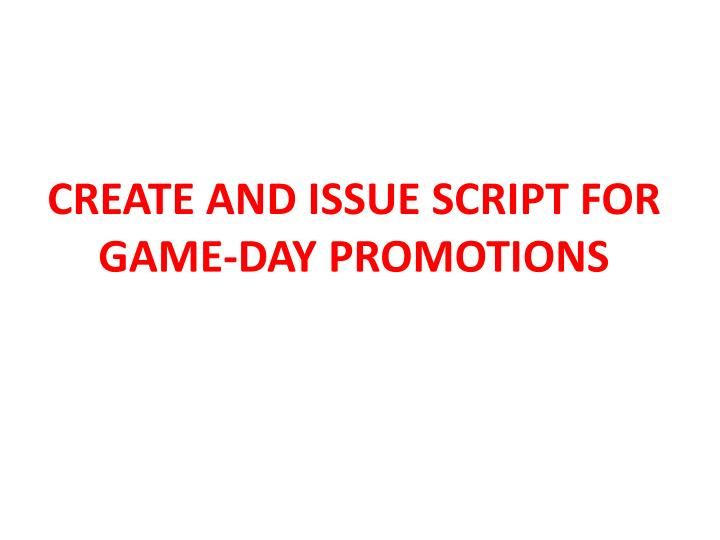 CREATE AND ISSUE SCRIPT FOR GAME-DAY PROMOTIONS