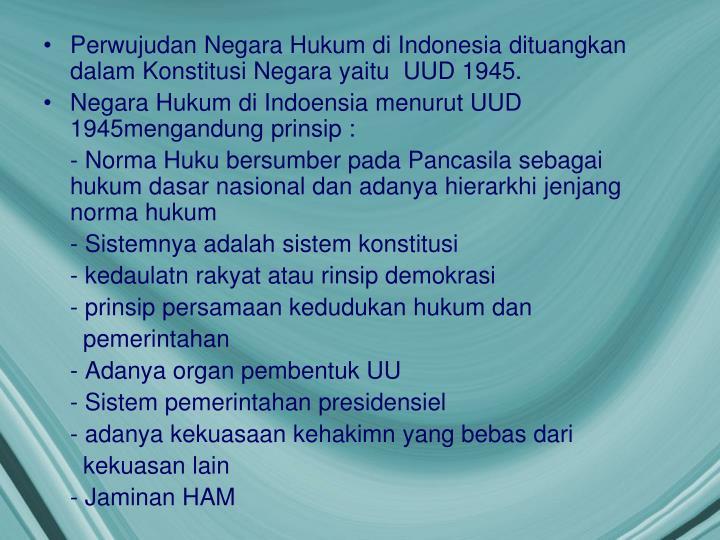 Perwujudan Negara Hukum di Indonesia dituangkan dalam Konstitusi Negara yaitu  UUD 1945.