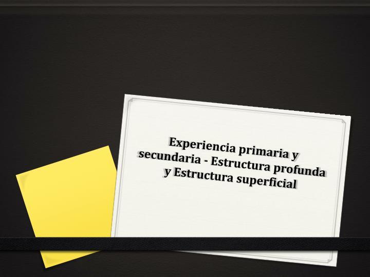 Experiencia primaria y secundaria - Estructura profunda y Estructura superficial