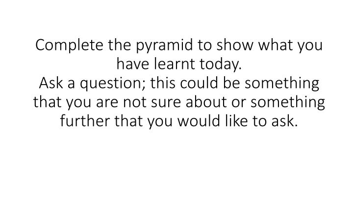 Complete the pyramid to show what you have learnt today.