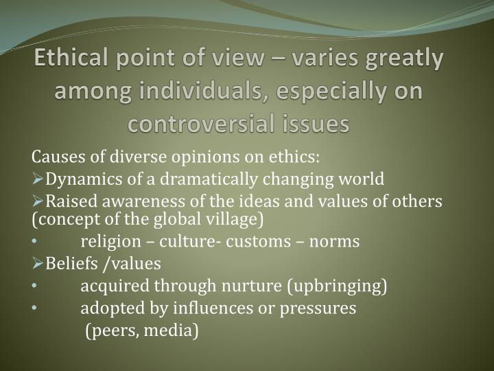 Ethical point of view – varies greatly among individuals, especially on controversial issues