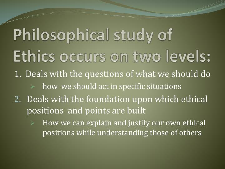 Philosophical study of Ethics occurs on two levels: