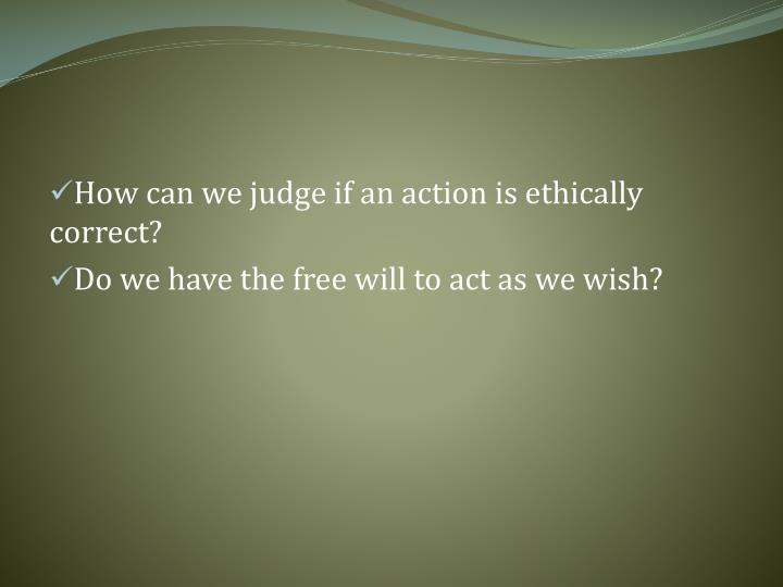 How can we judge if an action is ethically correct?