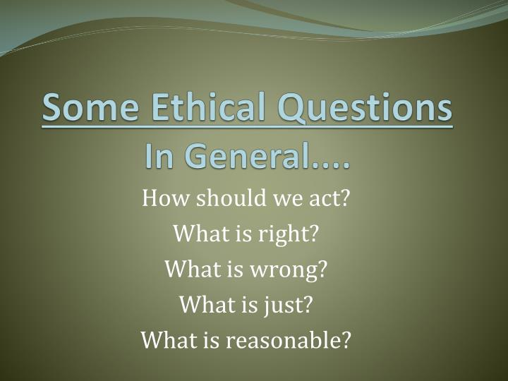 Some ethical questions in general