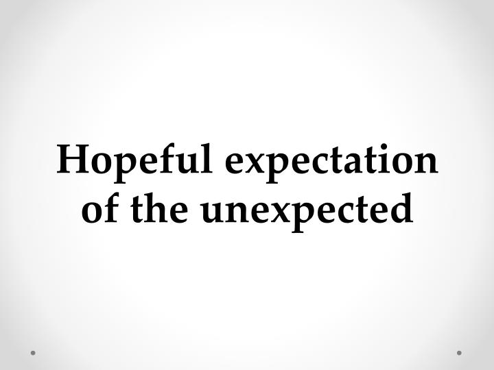 Hopeful expectation of the unexpected
