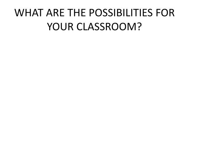 WHAT ARE THE POSSIBILITIES FOR YOUR CLASSROOM?
