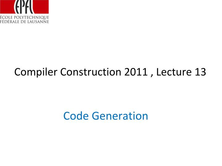 Compiler Construction 2011 , Lecture 13