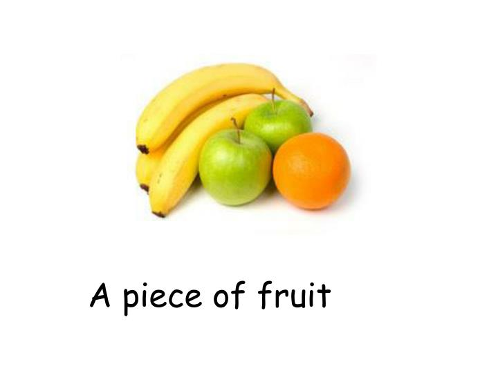 A piece of fruit