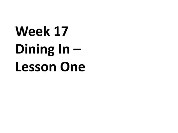 week 17 dining in lesson one