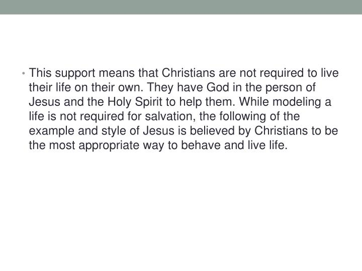 This support means that Christians are not required to live their life on their own. They have God in the person of Jesus and the Holy Spirit to help them. While modeling a life is not required for salvation, the following of the example and style of Jesus is believed by Christians to be the most appropriate way to behave and live life.