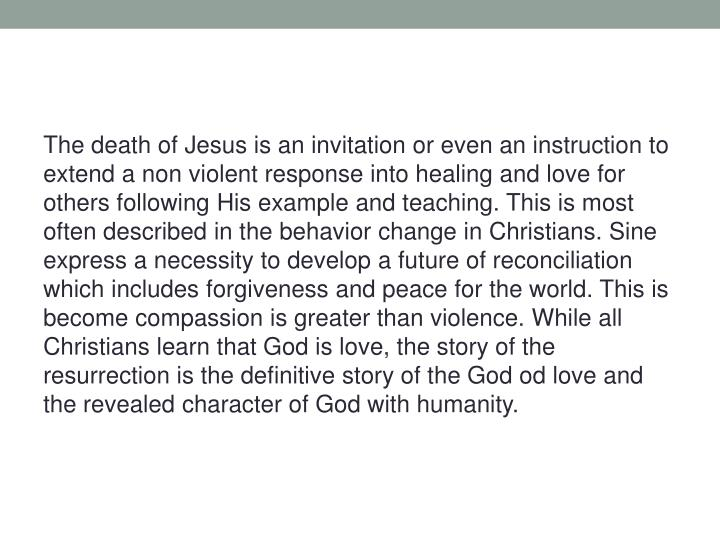 The death of Jesus is an invitation or even an instruction to extend a non violent response into healing and love for others following His example and teaching. This is most often described in the behavior change in Christians. Sine express a necessity to develop a future of reconciliation which includes forgiveness and peace for the world. This is become compassion is greater than violence. While all Christians learn that God is love, the story of the resurrection is the definitive story of the God od love and the revealed character of God with humanity.