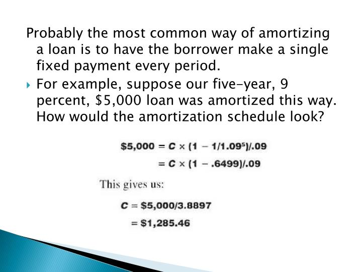 Probably the most common way of amortizing a loan is to have the borrower make a single fixed payment every period.