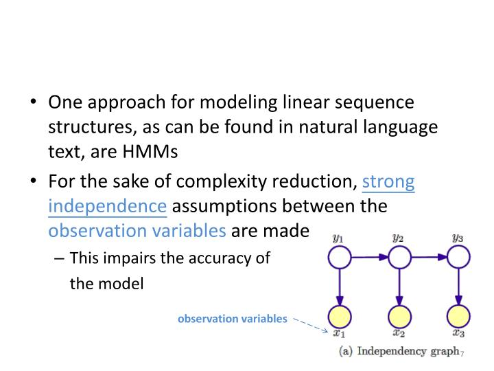 One approach for modeling linear sequence structures, as can be found in natural language text, are HMMs