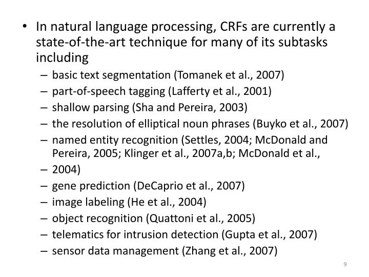 In natural language processing, CRFs are currently a state-of-the-art technique for many of its subtasks including