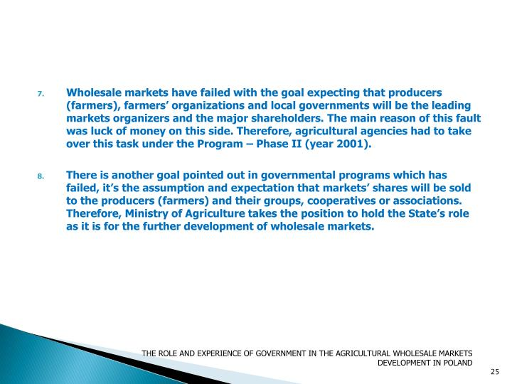 Wholesale markets have failed with the goal expecting that producers (farmers), farmers' organizations and local governments will be the leading markets organizers and the major shareholders. The main reason of this fault was luck of money on this side. Therefore, agricultural agencies had to take over this task under the Program – Phase II (year 2001).