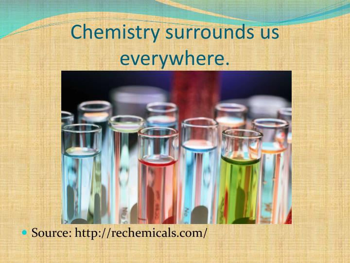 Chemistry surrounds us everywhere.