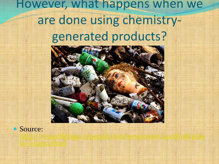 However, what happens when we are done using chemistry-generated products?