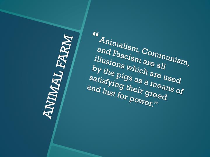 Animalism, Communism, and Fascism are all illusions which are used by the pigs as a means of satisfying their greed and lust for power