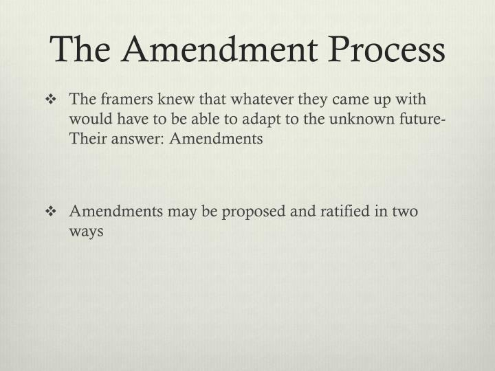 the amendment process The amendment process there are essentially two ways spelled out in the constitution for how to propose an amendment one has never been used the first method is for a bill to pass both houses of the legislature, by a two-thirds majority in each.