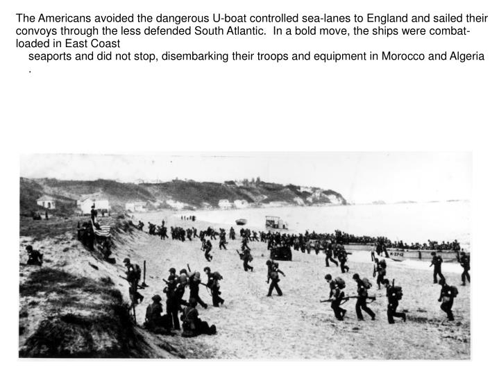 The Americans avoided the dangerous U-boat controlled sea-lanes to England and sailed their convoys through the less defended South Atlantic.  In a bold move, the ships were combat-loaded in East Coast
