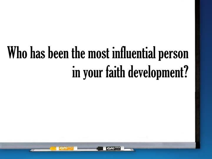 Who has been the most influential person in your faith development?