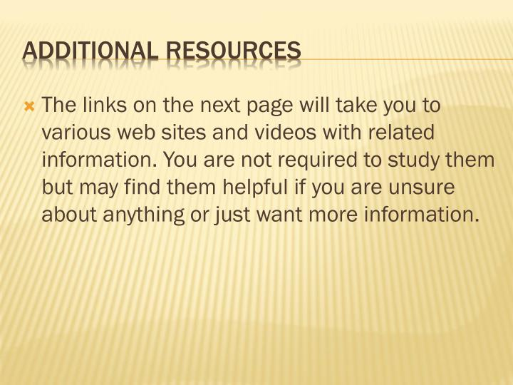 The links on the next page will take you to various web sites and videos with related information. You are not required to study them but may find them helpful if you are unsure about anything or just want more information.