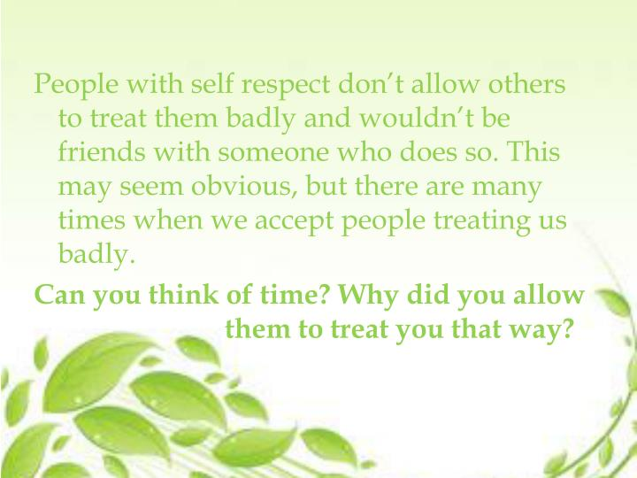 People with self respect don't allow others to treat them badly and wouldn't be friends with som...