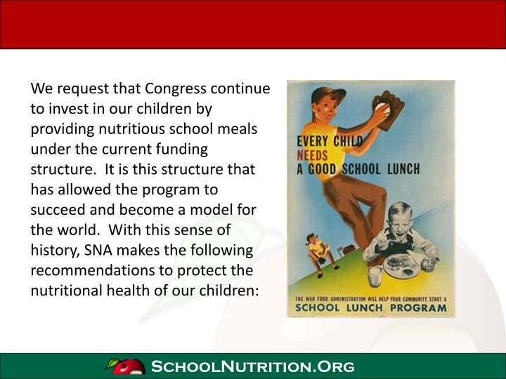 We request that Congress continue to invest in our children by providing nutritious school meals under the current funding structure.  It is this structure that has allowed the program to succeed and become a model for the world.  With this sense of history, SNA makes the following recommendations to protect the nutritional health of our children: