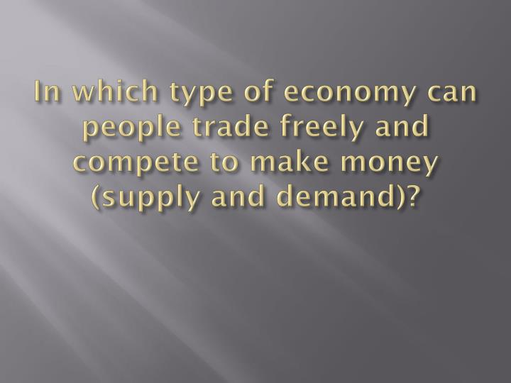 In which type of economy can people trade freely and compete to make money (supply and demand)?