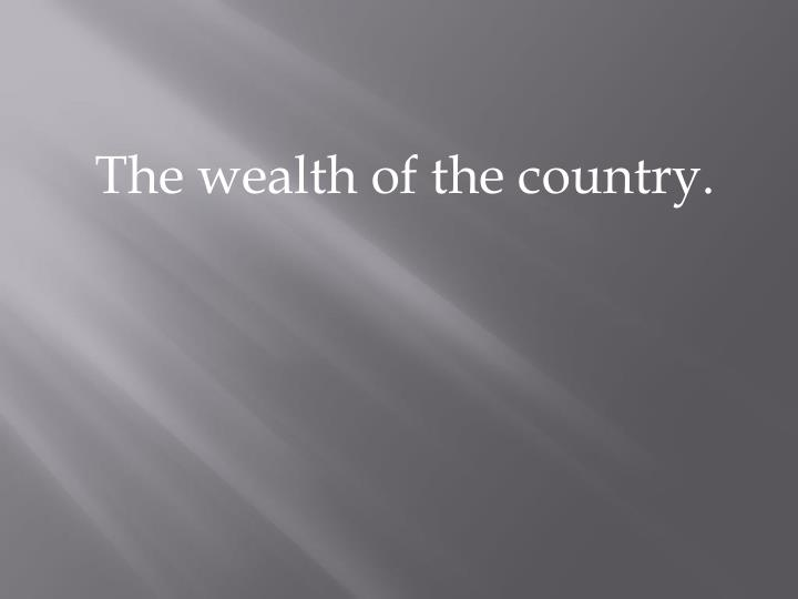 The wealth of the country.