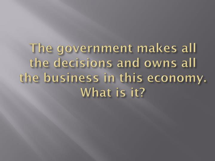 The government makes all the decisions and owns all the business in this economy.  What is it?