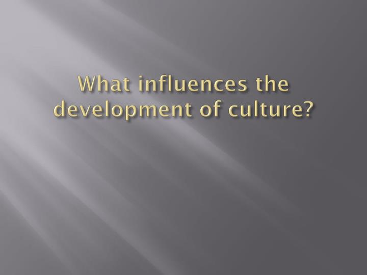 What influences the development of culture?