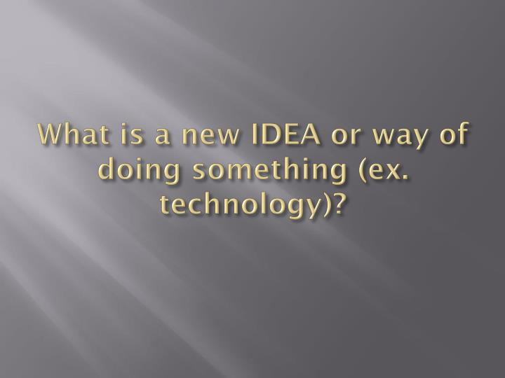 What is a new IDEA or way of doing something (ex. technology)?