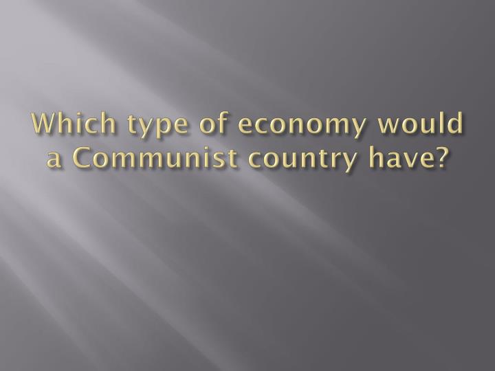 Which type of economy would a Communist country have?