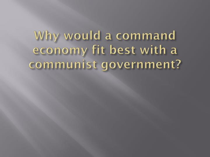 Why would a command economy fit best with a communist government?