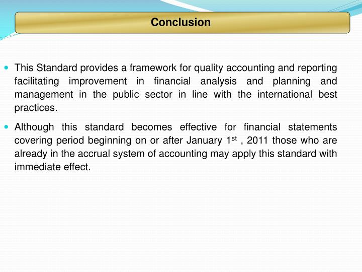 This Standard provides a framework for quality accounting and reporting facilitating improvement in financial analysis and planning and management in the public sector in line with the international best practices.