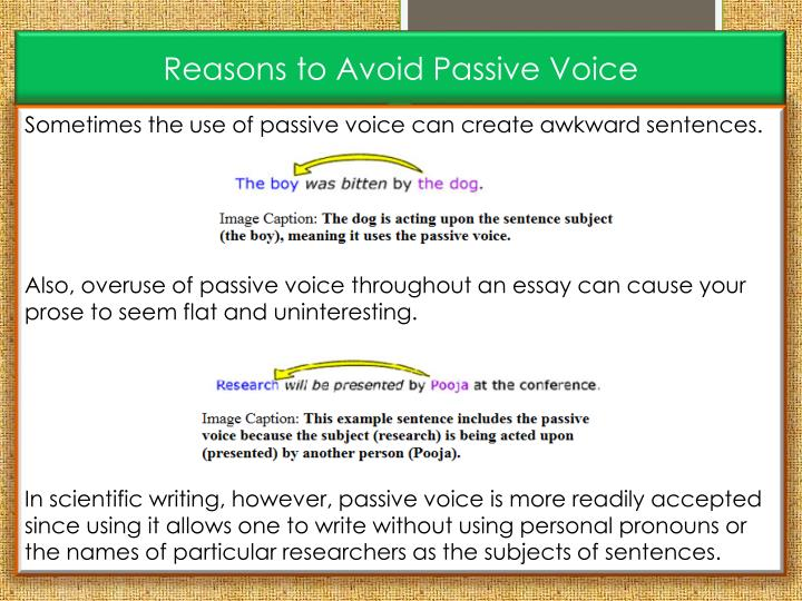 passive voice in college essays Overuse of the passive voice throughout an essay can make your prose seem flat and uninteresting sentences in active voice are also more concise than those in passive voice you can recognize passive-voice expressions because the verb phrase will always include a form of to be , such as am , is , was , were , are , or been.